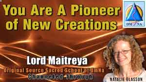 You Are A Pioneer of New Creations by Lord Maitreya