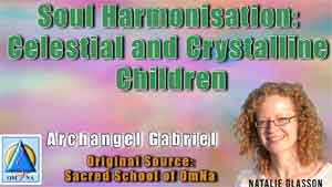 Soul Harmonisation – Celestial and Crystalline Children by Archangel Gabriel