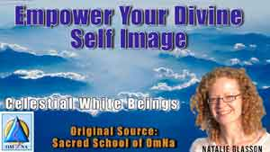 Empower Your Divine Self Image by the Celestial White Beings